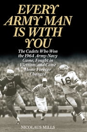 Every Army Man Is with You - The Cadets Who Won the 1964 Army-Navy Game, Fought in Vietnam, and Came Home Forever Changed ebook by Nicolaus Mills
