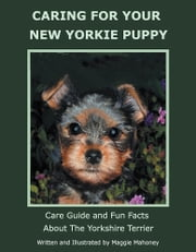 CARING FOR YOUR NEW YORKIE PUPPY - Care Guide and Fun Facts About The Yorkshire Terrier ebook by Maggie Mahoney