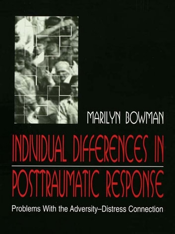 individual Differences in Posttraumatic Response - Problems With the Adversity-distress Connection ebook by Marilyn L. Bowman