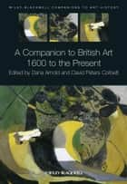 A Companion to British Art - 1600 to the Present ebook by Dana Arnold, David Peters Corbett