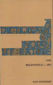A Dictionary of Indian Literature - Beginnings 1850 Vol. 1 ebook by SUJIT MUKHERJEE
