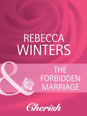 The Forbidden Marriage (Mills & Boon Cherish) (What Women Want!, Book 4) ebook by Rebecca Winters