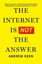The Internet Is Not the Answer ebook by Andrew Keen
