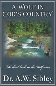 "A Wolf in God's Country ""The third book in the Wolf series"" ebook by A. W. Sibley"