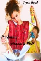Parenting Without a PhD ebook by Traci Read
