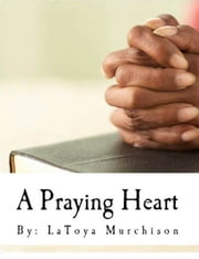 A Praying Heart - Learning How To Pray Your Way Through ebook by LaToya Murchison