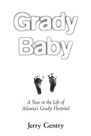 Grady Baby - A Year in the Life of Atlantaâ??s Grady Hospital ebook by Jerry Gentry