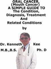 Oral Cancer, (Mouth Cancer) A Simple Guide To The Condition, Diagnosis, Treatment And Related Conditions ebook by Kenneth Kee