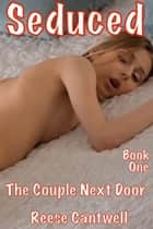 Seduced: Book One: The Couple Next Door ebook by Reese Cantwell