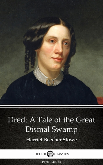 Dred A Tale of the Great Dismal Swamp by Harriet Beecher Stowe - Delphi Classics (Illustrated) ebook by Harriet Beecher Stowe