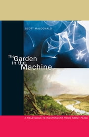The Garden in the Machine - A Field Guide to Independent Films about Place ebook by Scott MacDonald