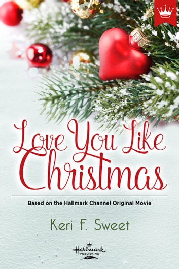 Love You Like Christmas - Based on the Hallmark Channel Original Movie ebook by Keri F. Sweet