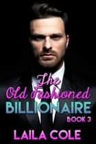 The Old Fashioned Billionaire - Book 3 - The Old Fashioned Billionaire, #3 ebook by Laila Cole
