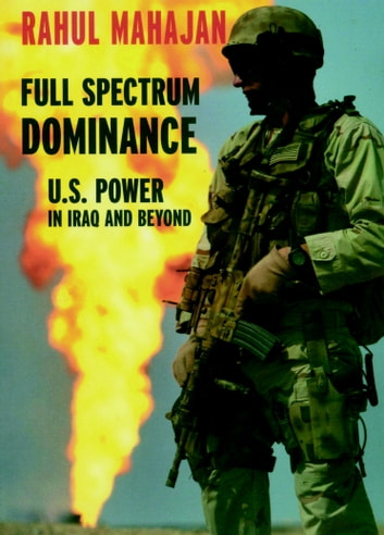 Full Spectrum Dominance - U.S. Power in Iraq and Beyond ebook by Rahul Mahajan