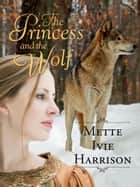 The Princess and the Wolf ebook by Mette Ivie Harrison