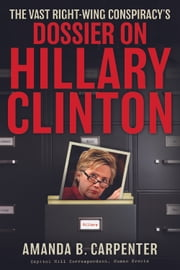 The Vast Right-Wing Conspiracy's Dossier on Hillary Clinton ebook by Amanda B. Carpenter