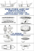 The Fine Art of Smuggling - King's Cutters vs. Smugglers - 1700-1855 ebook by E. Keble Chatterton