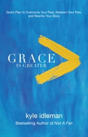Grace Is Greater - God's Plan to Overcome Your Past, Redeem Your Pain, and Rewrite Your Story ebook by Kyle Idleman