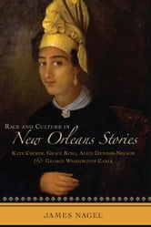 Race and Culture in New Orleans Stories - Kate Chopin, Grace King, Alice Dunbar-Nelson, and George Washington Cable ebook by James Nagel