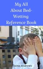 My All About Bed-Wetting Reference Book - Reference Books, #9 ebook by Jaime Andrews