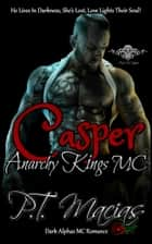 Casper: Anarchy Kings MC: He Lives In Darkness, She's Lost, Love Lights Their Soul! (Dark Alphas MC Romance) (NorCal Chapter Book 1) ebook by P.T. Macias