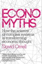 Economyths: How the Science of Complex Systems is Transforming Economic Thought ebook by David Orrell