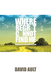 Where Regret Cannot Find Me - Essays from the Spiritual Path ebook by David Ault