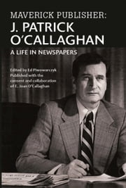 Maverick Publisher: J. Patrick O'Callaghan, A Life in Newspapers ebook by E. Joan O'Callaghan
