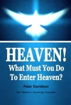 Heaven! What Must You Do To Enter Heaven? eBook by Peter Davidson