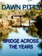 Bridge Across The Years ebook by Dawn Pitts