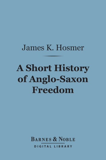 A Short History of Anglo-Saxon Freedom (Barnes & Noble Digital Library) - The Polity of the English-Speaking Race ebook by James K. Hosmer