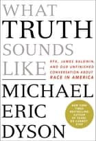 What Truth Sounds Like - Robert F. Kennedy, James Baldwin, and Our Unfinished Conversation About Race in America ebook by Michael Eric Dyson