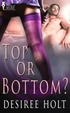 Top or Bottom? ebook by Desiree Holt