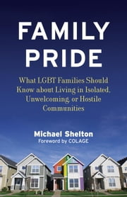 Family Pride - What LGBT Families Should Know about Navigating Home, School, and Safety in Their Neighborhoods ebook by Michael Shelton