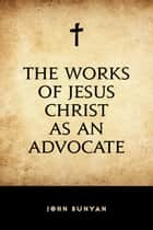 The Works of Jesus Christ as an Advocate ebook by John Bunyan