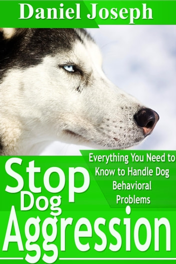 Stop Dog Aggression - Everything You Need to Know to Handle Dog Behavioral Problems ebook by Daniel  Joseph