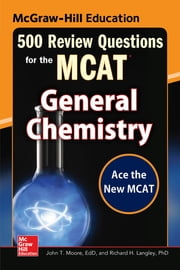 McGraw-Hill Education 500 Review Questions for the MCAT: General Chemistry eBook by John T. Moore, Richard H. Langley