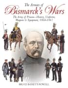 Armies of Bismarck's Wars - Prussia, 1860–67 ebook by Bruce Basset Powell