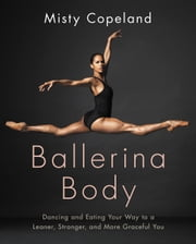 Ballerina Body - Dancing and Eating Your Way to a Leaner, Stronger, and More Graceful You ebook by Misty Copeland