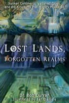 Lost Lands, Forgotten Realms - Sunken Continents, Vanished Cities, and the Kingdoms That History Misplaced eBook by Bob Curran, Ian Daniels