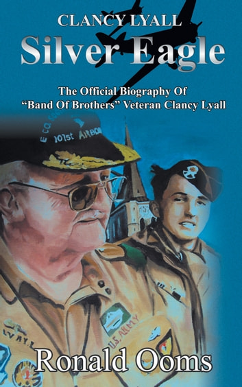 "Silver Eagle - The Official Biography Of ""Band Of Brothers"" Veteran Clancy Lyall ebook by Ronald Ooms"