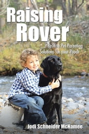 Raising Rover - Positive Pet Parenting Solutions for your Pooch ebook by Jodi Schneider McNamee
