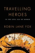 Travelling Heroes ebook by Robin Lane Fox