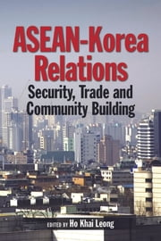 ASEAN-Korea Relations: Security, Trade, and Community Building ebook by Ho Khai Leong