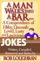 A Man Walks Into a Bar....A Compendium of Filthy, Uncouth, Lewd, Lusty and Lascivious Jokes. Written, Compiled. Borrowed and Stolen by Rob Loughran ebook by Rob Loughran