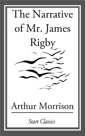 The Narrative of Mr. James Rigby eBook by Arthur Morrison