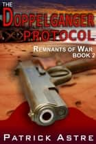 The Doppelganger Protocol (The Remnants of War Series, Book 2) ebook by Patrick Astre