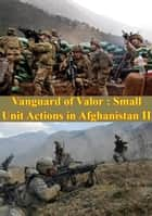 Vanguard Of Valor : Small Unit Actions In Afghanistan Vol. II [Illustrated Edition] ebook by Donald P. Wright, Lt.-Gen Karl W. Eikenberry