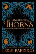 The Language of Thorns - Midnight Tales and Dangerous Magic ebook by Leigh Bardugo, Sara Kipin