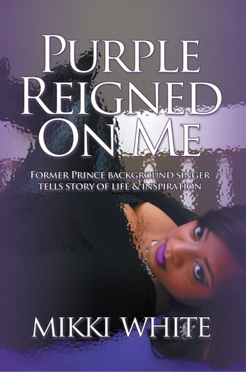Purple Reigned on Me - Former Prince Background Singer Tells Story of Life and Inspiration ebook by Mikki White